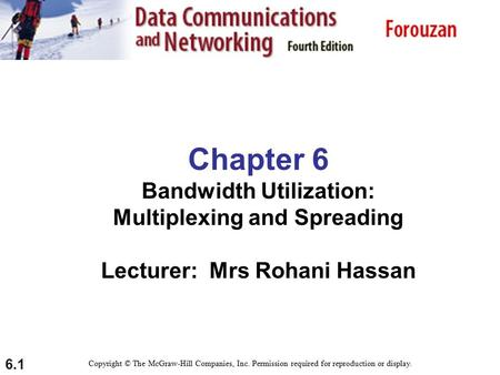 6.1 Chapter 6 Bandwidth Utilization: Multiplexing and Spreading Lecturer: Mrs Rohani Hassan Copyright © The McGraw-Hill Companies, Inc. Permission required.