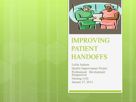 IMPROVING PATIENT HANDOFFS Lolita Jackson Quality Improvement Project Professional Development Perspectives Nursing 3192 January 27, 2014.