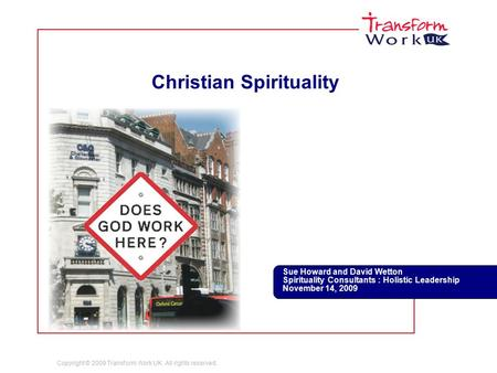 Copyright © 2009 Transform Work UK. All rights reserved. Christian Spirituality Sue Howard and David Wetton Spirituality Consultants : Holistic Leadership.