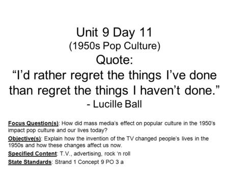"Unit 9 Day 11 (1950s Pop Culture) Quote: ""I'd rather regret the things I've done than regret the things I haven't done."" - Lucille Ball Focus Question(s):"