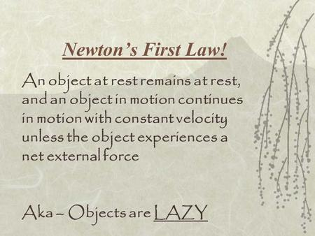 Newton's First Law! An object at rest remains at rest, and an object in motion continues in motion with constant velocity unless the object experiences.