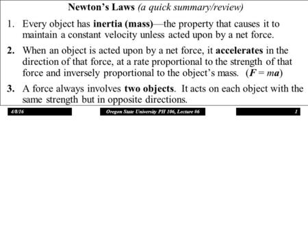 4/8/16Oregon State University PH 106, Lecture #61 Newton's Laws (a quick summary/review) 1.Every object has inertia (mass)—the property that causes it.