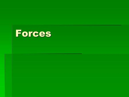 Forces.  A force is a push or pull upon an object resulting from the object's interaction with another object.  Whenever there is an interaction between.