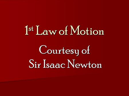 1 st Law of Motion Courtesy of Sir Isaac Newton. Isaac Newton He lived from 1642 to 1727. He was a mathematician and physicist He lived from 1642 to 1727.