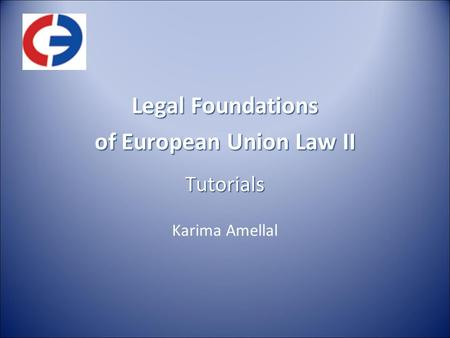 Legal Foundations of European Union Law II Tutorials Karima Amellal.