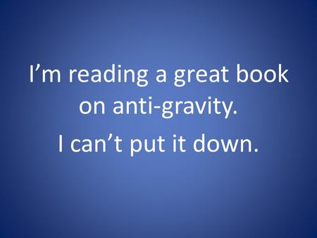 I'm reading a great book on anti-gravity. I can't put it down.