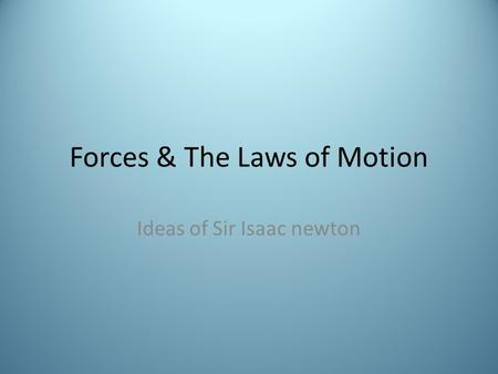 Forces & The Laws of Motion Ideas of Sir Isaac newton.