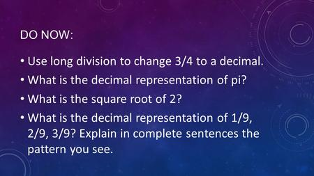DO NOW: Use long division to change 3/4 to a decimal. What is the decimal representation of pi? What is the square root of 2? What is the decimal representation.