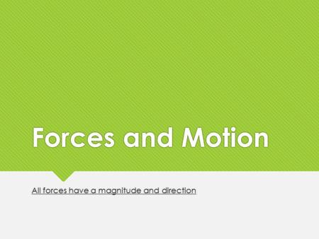 Forces and Motion All forces have a magnitude and direction.