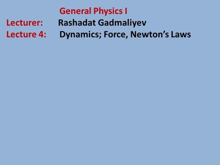 General Physics I Lecturer: Rashadat Gadmaliyev Lecture 4: Dynamics; Force, Newton's Laws.