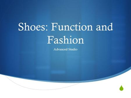  Shoes: Function and Fashion Advanced Studio. You will…  You will create two different shoes from ceramic clay (they will be finished with acrylic paint).