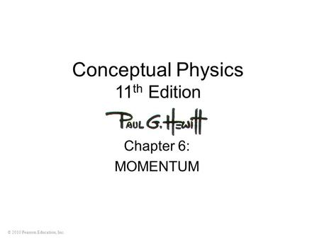 © 2010 Pearson Education, Inc. Conceptual Physics 11 th Edition Chapter 6: MOMENTUM.
