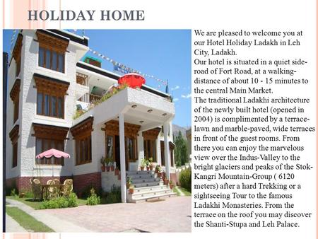 HOLIDAY HOME We are pleased to welcome you at our Hotel Holiday Ladakh in Leh City, Ladakh. Our hotel is situated in a quiet side- road of Fort Road, at.