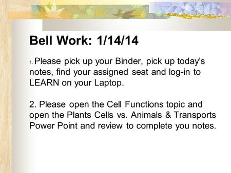 Bell Work: 1/14/14 1. Please pick up your Binder, pick up today's notes, find your assigned seat and log-in to LEARN on your Laptop. 2. Please open the.
