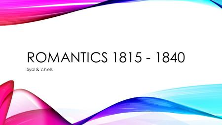 ROMANTICS 1815 - 1840 Syd & chels. HISTORY On February 16 th 1815 the war of 1812 ended, this had a tremendous impact on the world and society's. Now.