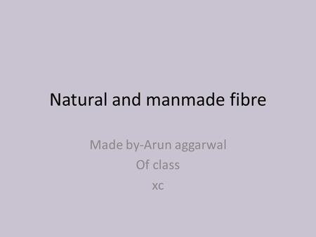 Natural and manmade fibre Made by-Arun aggarwal Of class xc.