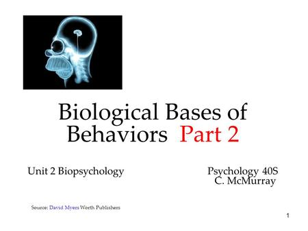 1 Biological Bases of Behaviors Part 2 Unit 2 Biopsychology Psychology 40S C. McMurray Source: David Myers Worth Publishers.