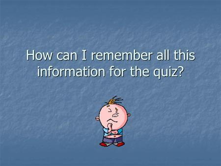 How can I remember all this information for the quiz?