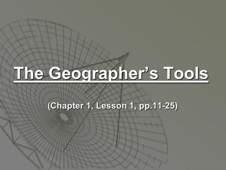 The Geographer's Tools (Chapter 1, Lesson 1, pp.11-25) (Chapter 1, Lesson 1, pp.11-25)