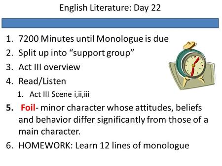 "English Literature: Day 22 1.7200 Minutes until Monologue is due 2.Split up into ""support group"" 3.Act III overview 4.Read/Listen 1.Act III Scene i,ii,iii."