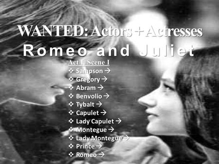 WANTED: Actors + Actresses Romeo and Juliet Act I, Scene I  Sampson   Gregory   Abram   Benvolio   Tybalt   Capulet   Lady Capulet   Montegue.
