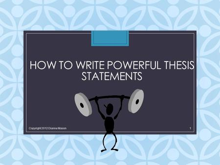 HOW TO WRITE POWERFUL THESIS STATEMENTS Copyright 2012 Dianne Mason 1.
