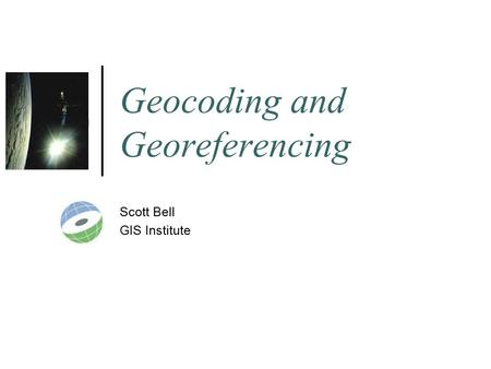 Geocoding and Georeferencing Scott Bell GIS Institute.