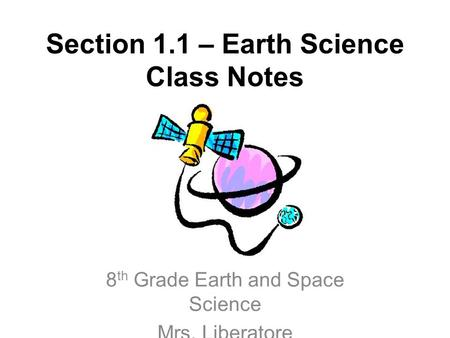 Section 1.1 – Earth Science Class Notes 8 th Grade Earth and Space Science Mrs. Liberatore.