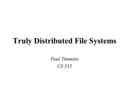Truly Distributed File Systems Paul Timmins CS 535.