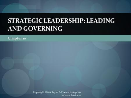 Chapter 10 STRATEGIC LEADERSHIP: LEADING AND GOVERNING Copyright ©2011 Taylor & Francis Group, an informa business.