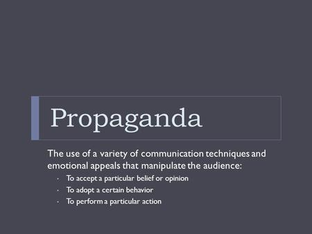 Propaganda The use of a variety of communication techniques and emotional appeals that manipulate the audience: To accept a particular belief or opinion.