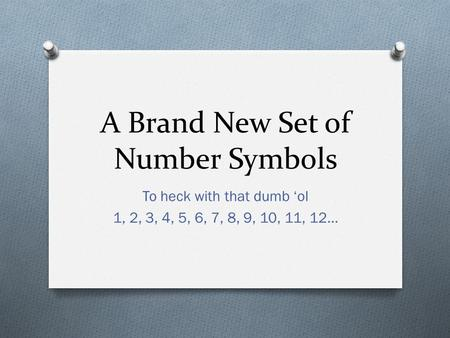 A Brand New Set of Number Symbols To heck with that dumb 'ol 1, 2, 3, 4, 5, 6, 7, 8, 9, 10, 11, 12…