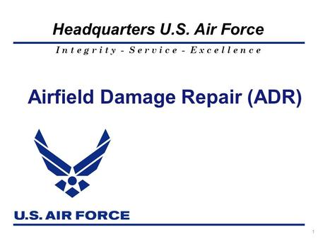 I n t e g r i t y - S e r v i c e - E x c e l l e n c e Headquarters U.S. Air Force Airfield Damage Repair (ADR) 1.