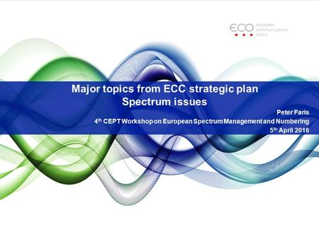 Major topics from ECC strategic plan Spectrum issues Peter Faris 4 th CEPT Workshop on European Spectrum Management and Numbering 5 th April 2016.