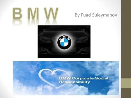 By Fuad Suleymanov. 1) INTRODUCTION BMW Group founded in Munich,1917 Acquisition of Rover Group in 1994 Acquisition of Rolls-Royce in 2003 1,3 mio cars.