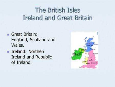 The British Isles Ireland and Great Britain Great Britain: England, Scotland and Wales. Great Britain: England, Scotland and Wales. Ireland: Northen Ireland.