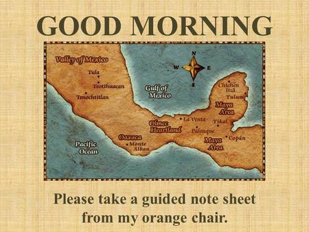GOOD MORNING Please take a guided note sheet from my orange chair.