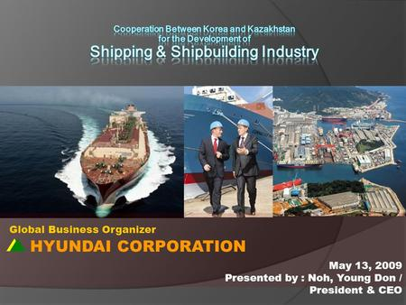 HYUNDAI CORPORATION Global Business Organizer May 13, 2009 Presented by : Noh, Young Don / President & CEO.