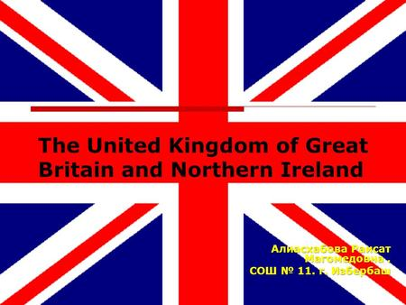 The United Kingdom of Great Britain and Northern Ireland Алиасхабова Раисат Магомедовна. СОШ № 11. г. Избербаш.