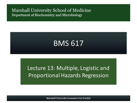 Marshall University School of Medicine Department of Biochemistry and Microbiology BMS 617 Lecture 13: Multiple, Logistic and Proportional Hazards Regression.