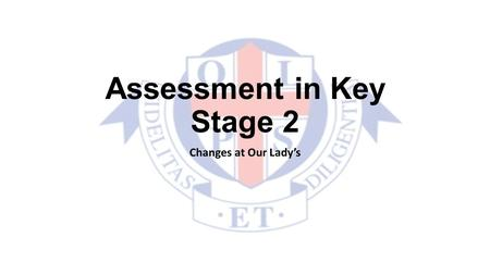 Assessment in Key Stage 2 Changes at Our Lady's. Why? Due to Government initiatives which felt that levels were becoming too competitive and did not show.