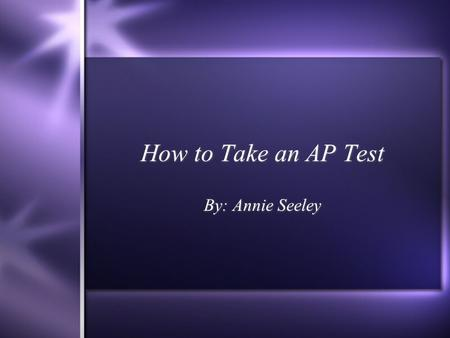 How to Take an AP Test By: Annie Seeley Studying the Material  Know the Layout of your book  Create a timeline of when and which chapters to study.