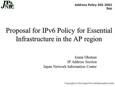Copyright (c) 2002 Japan Network Information Center Proposal for IPv6 Policy for Essential Infrastructure in the AP region Izumi Okutani IP Address Section.