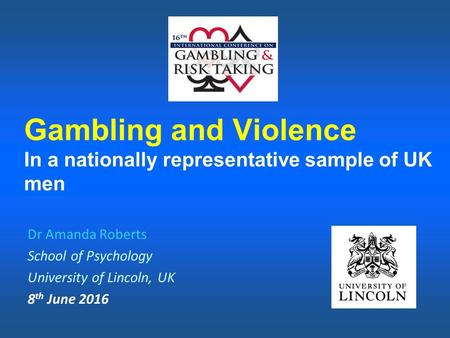 Gambling and Violence In a nationally representative sample of UK men Dr Amanda Roberts School of Psychology University of Lincoln, UK 8 th June 2016.