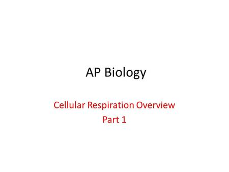 AP Biology Cellular Respiration Overview Part 1. Process of Cellular Respiration.