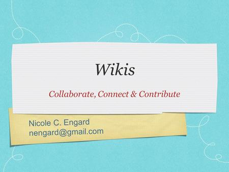 Nicole C. Engard Wikis Collaborate, Connect & Contribute.