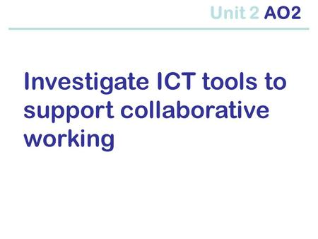 Investigate ICT tools to support collaborative working Unit 2 AO2.