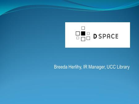 Breeda Herlihy, IR Manager, UCC Library. UCC selected DSpace in 2008 Software selection group Staff from Library IT, Computer Centre, Special Collections,