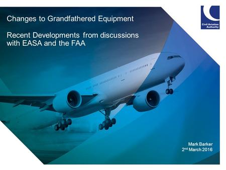 Changes to Grandfathered Equipment Recent Developments from discussions with EASA and the FAA Mark Barker 2 nd March 2016.