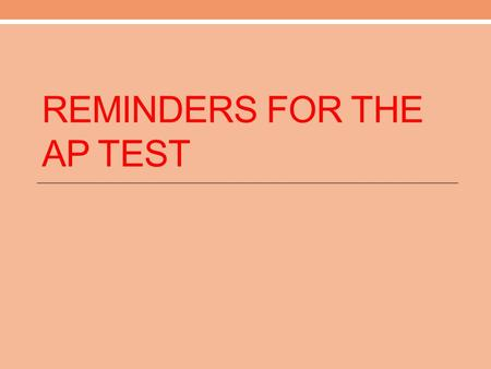 REMINDERS FOR THE AP TEST. Multiple Choice Go through and do the sections that are most accessible to you first! Read carefully, interacting with the.